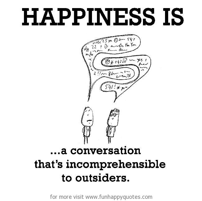 Happiness is, a conversation that's incomprehensible to outsiders.