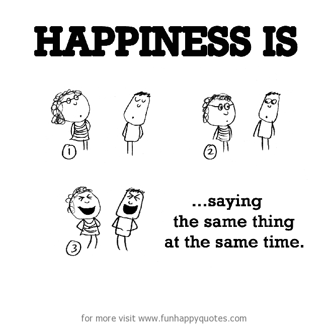 Happiness is, saying the same thing at the same time.