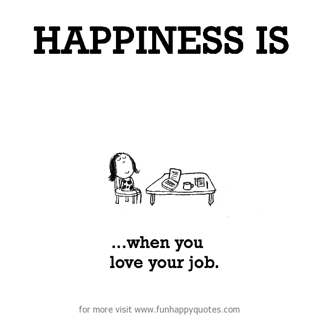 Happiness is, when you love your job.