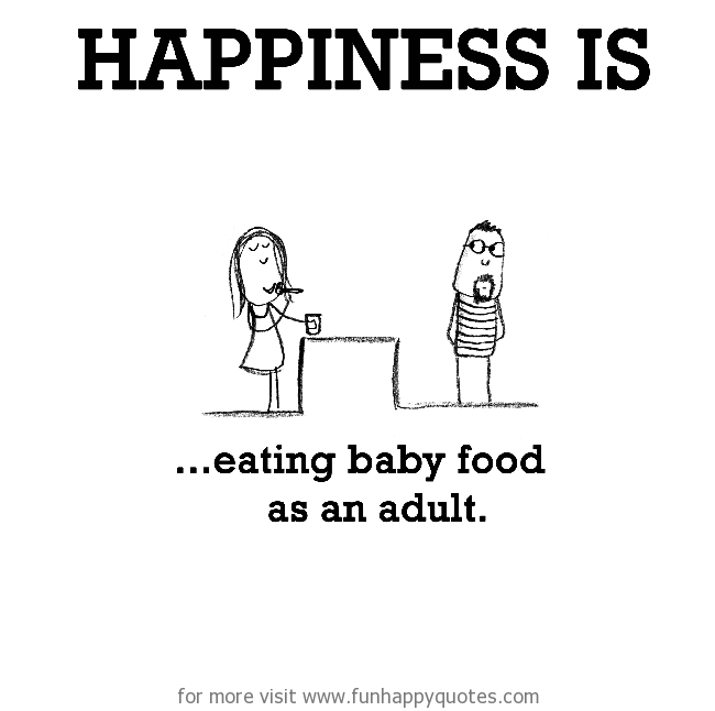 Happiness is, eating baby food as an adult.