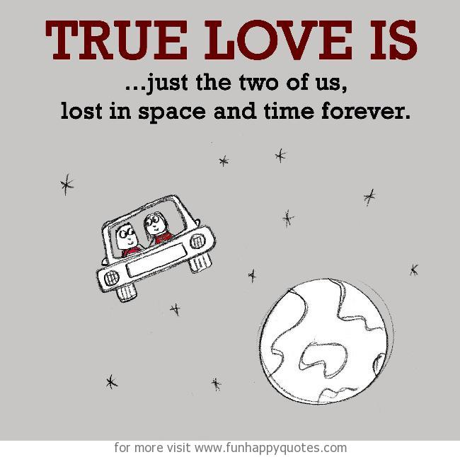 True Love is, just the two of us, lost in space and time forever.