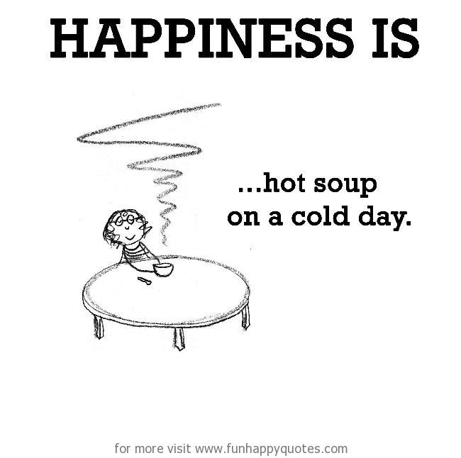 Happiness is, hot soup on a cold day.