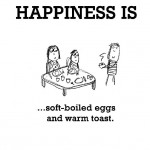 Happiness is, soft-boiled eggs and warm toast.