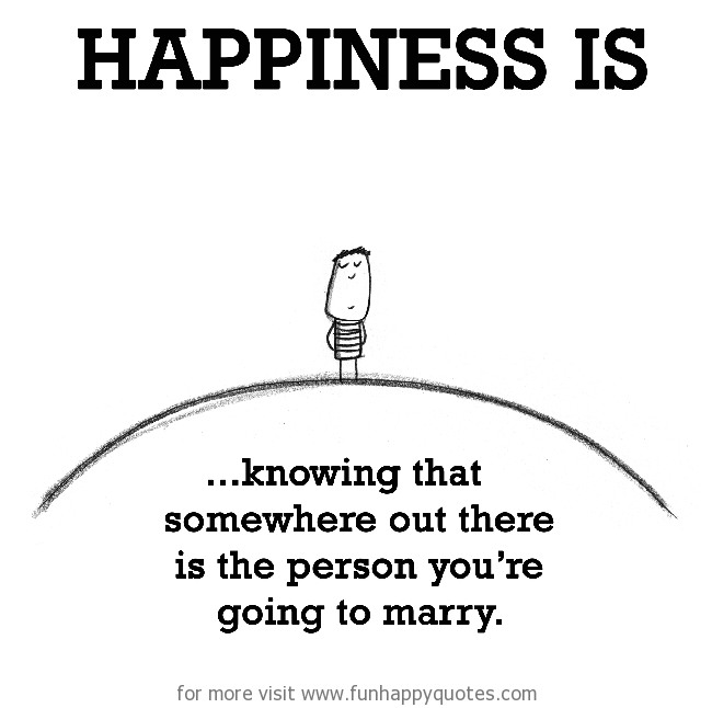 Happiness is, knowing that somewhere out there is the person you're going to marry.