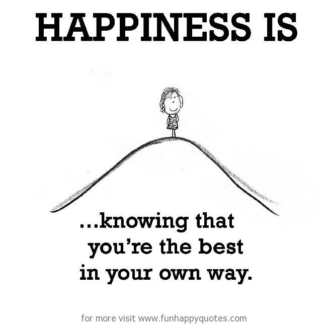 Happiness is, knowing that you're the best in your own way.