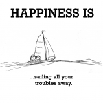 Happiness is, sailing all your troubles away.