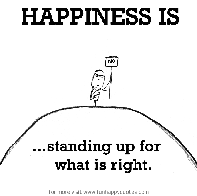 Happiness is, standing up for what is right.