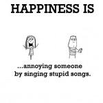 Happiness is, annoying someone by singing stupid songs.