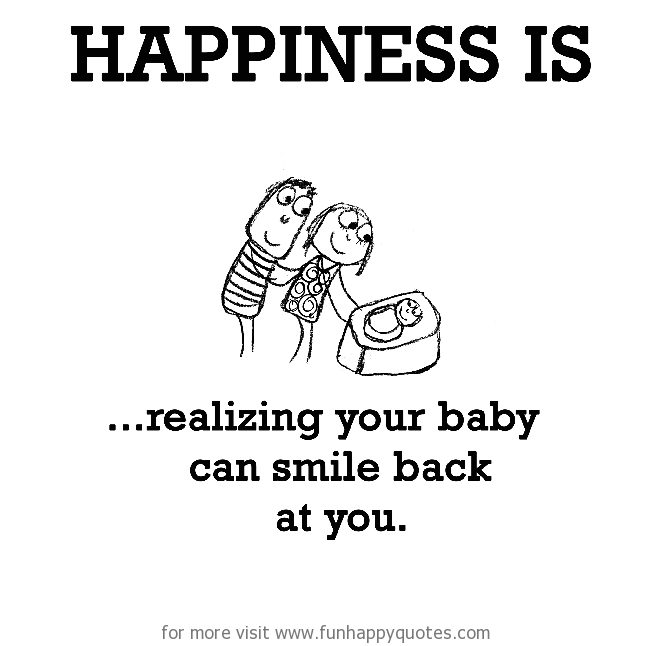 Happiness is, realizing your baby can smile back at you.