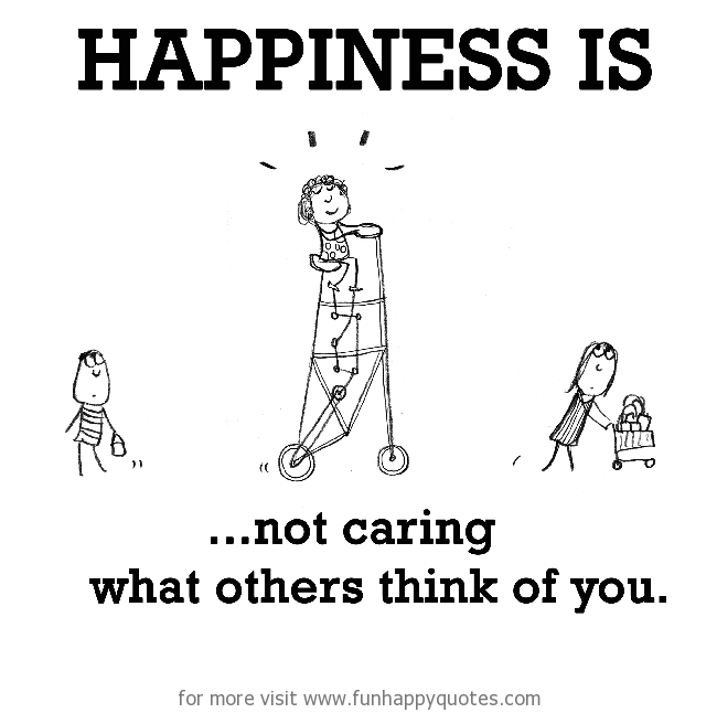 Happiness Is Not Caring What Others Think Of You Funny Happy