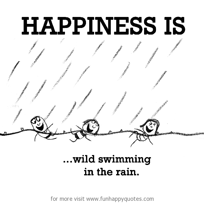 Happiness is, wild swimming in the rain.