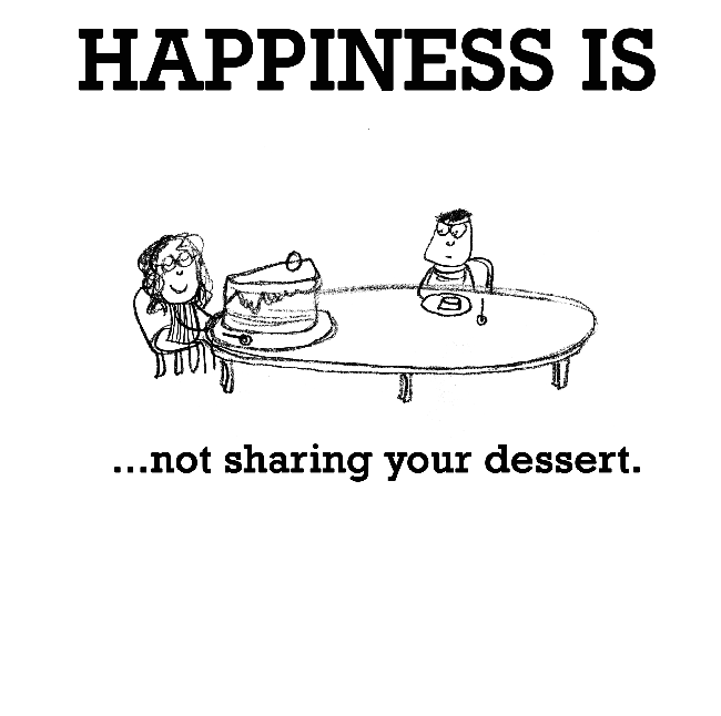 Happiness is, not sharing your dessert.