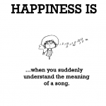 Happiness is, when you suddenly understand the meaning of a song.