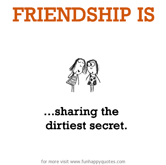 Friendship is, sharing the dirtiest secret.