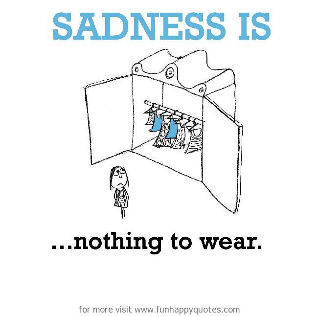 Sadness is, nothing to wear.