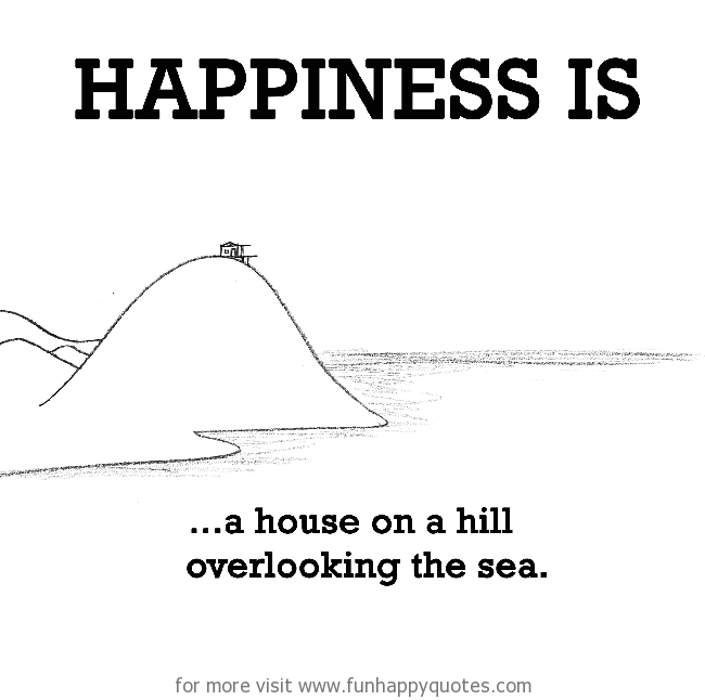 Happiness is, a house on a hill overlooking the sea.