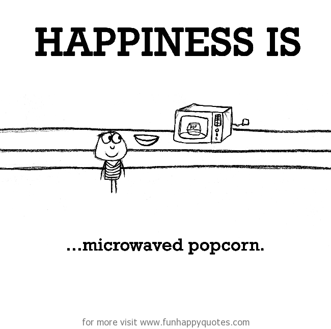 Happiness is, microwaved popcorn.