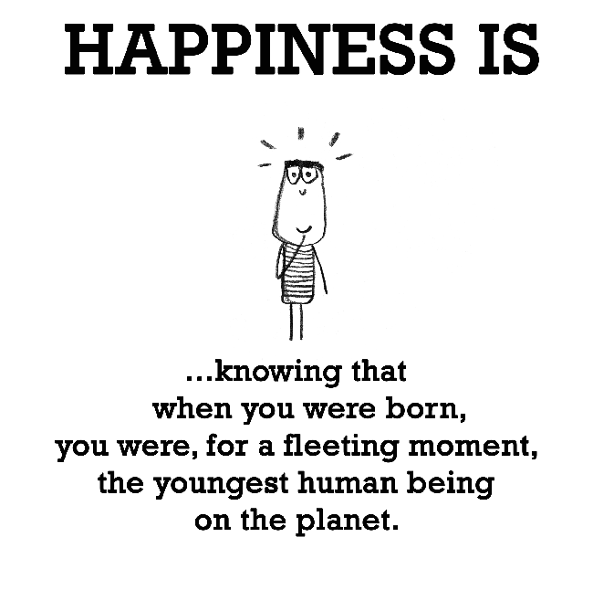 Happiness is, being the youngest person on earth.