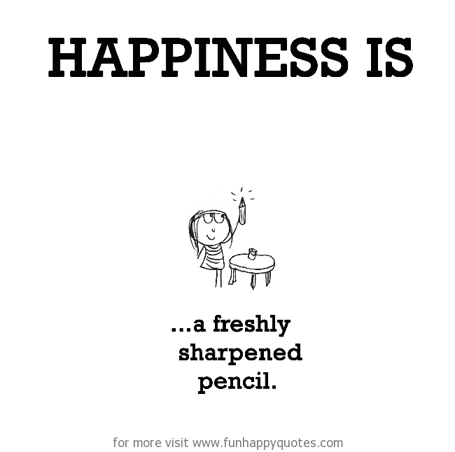 Happiness is, a freshly sharpened pencil.