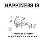Happiness is, youtube karaoke when there's no-one around.