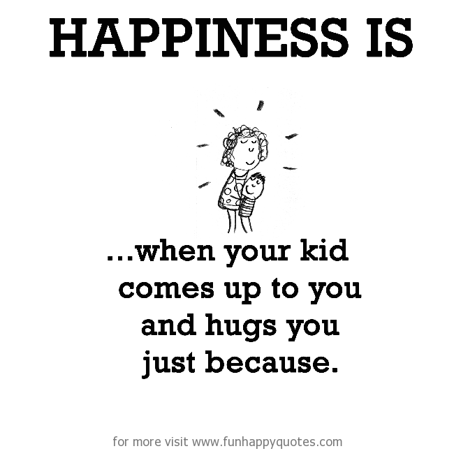 Happiness is, when your kid comes up to you and hugs you just because.