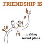 Friendship is, making secret plans.