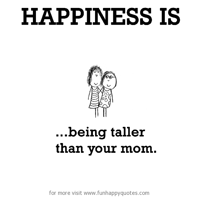 Happiness is, being taller than your mom.