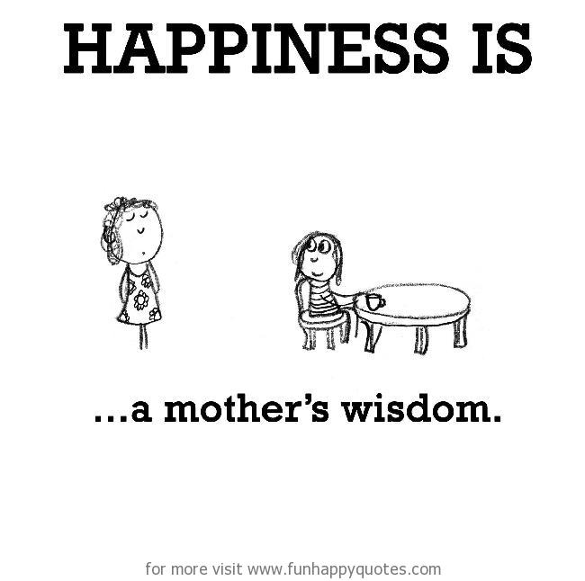 Happiness is, a mother's wisdom.