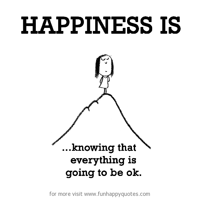 Happiness is, knowing that everything is going to be ok.