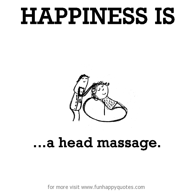 Happiness is, a head massage.