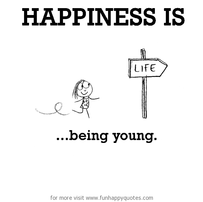 Happiness is, being young.