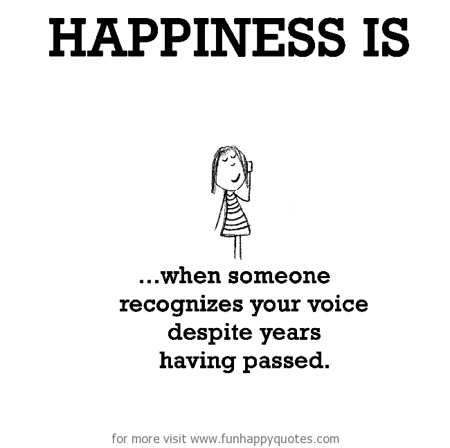Happiness is, when someone recognizes your voice despite years having passed.