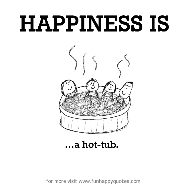 Happiness is, a hot tub.