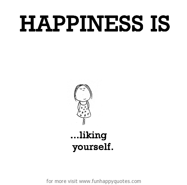 Happiness is, liking yourself.