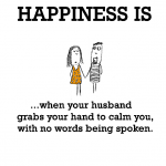 Happiness is, when your husband grabs your hand to calm you.