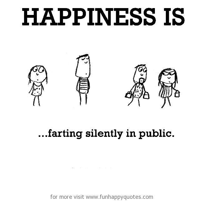 Happiness is, farting silently in public.