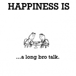 Happiness is, a long bro talk.