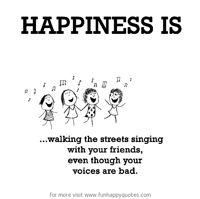 Happiness is, walking the streets singing with your friends