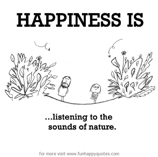 Happiness is, listening to the sounds of nature.
