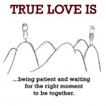 True Love is, being patient and waiting for the right moment to be together.
