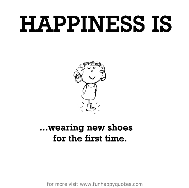 Happiness is, wearing new shoes for the first time.