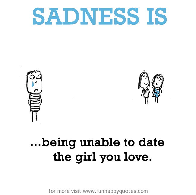 Sadness is, being unable to date the girl you love.