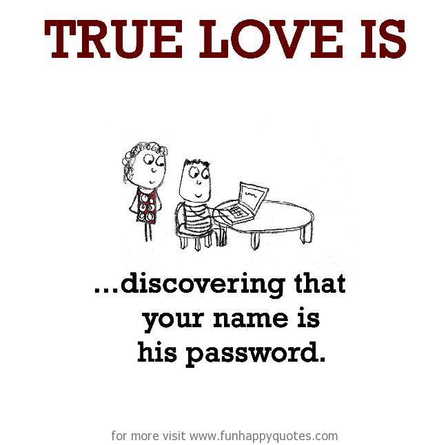 True Love is, discovering that your name is his password.