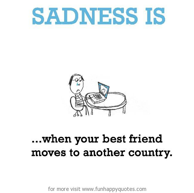 Sadness is, when your best friend moves to another country.