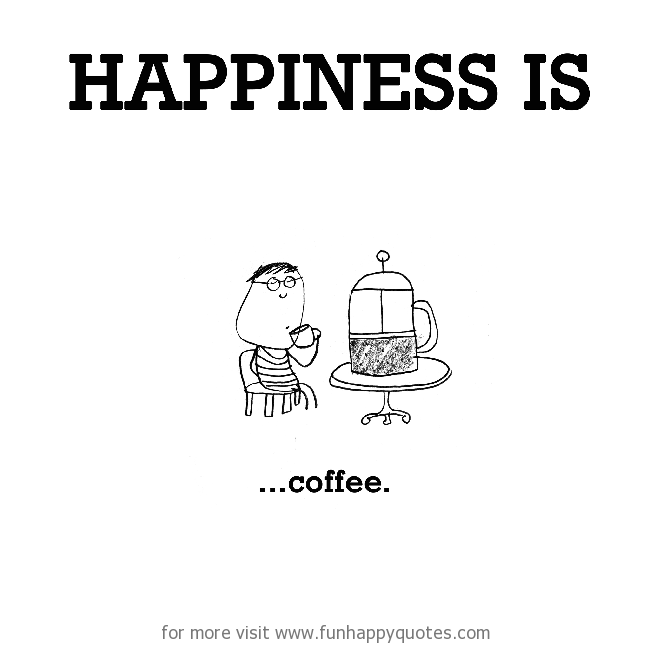 Happiness is, coffee.
