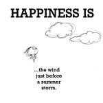 Happiness is, the wind just before a summer storm.