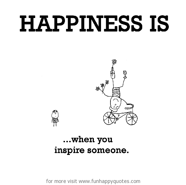 Happiness is, when you inspire someone.