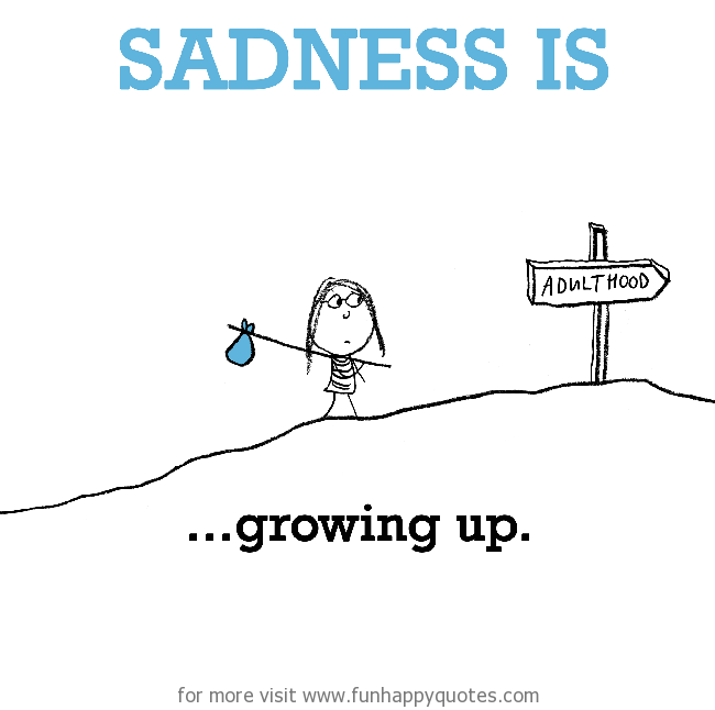 Sadness is, growing up.