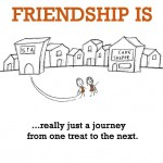 Friendship is, really just a journey from one treat to the next.
