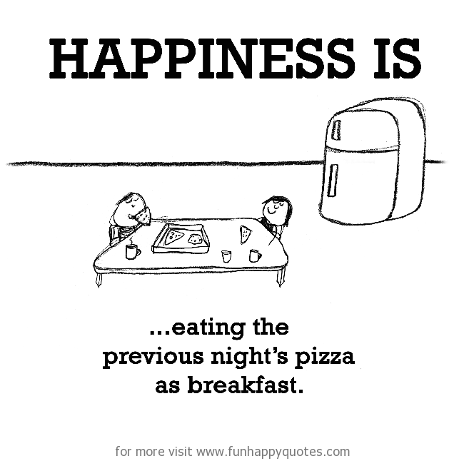Happiness is, eating the previous night's pizza as breakfast.